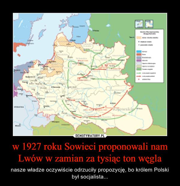 w 1927 roku Sowieci proponowali nam Lwów w zamian za tysiąc ton węgla – nasze władze oczywiście odrzuciły propozycję, bo królem Polski był socjalista...