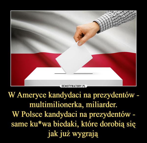 W Ameryce kandydaci na prezydentów - multimilionerka, miliarder.W Polsce kandydaci na prezydentów - same ku*wa biedaki, które dorobią się jak już wygrają –