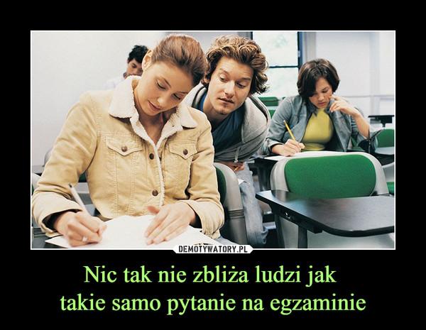 Nic tak nie zbliża ludzi jak takie samo pytanie na egzaminie –