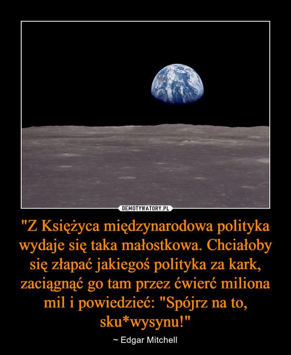 """""""Z Księżyca międzynarodowa polityka wydaje się taka małostkowa. Chciałoby się złapać jakiegoś polityka za kark, zaciągnąć go tam przez ćwierć miliona mil i powiedzieć: """"Spójrz na to, sku*wysynu!"""" – ~ Edgar Mitchell"""