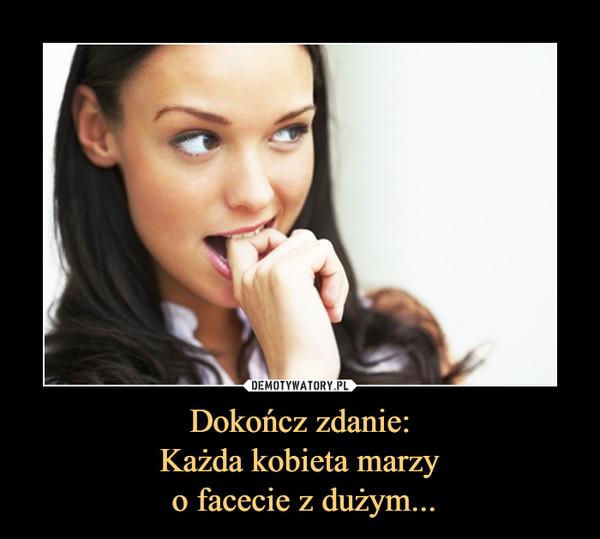 Dokończ zdanie:Każda kobieta marzy o facecie z dużym... –