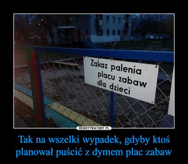 Tak na wszelki wypadek, gdyby ktoś planował puścić z dymem plac zabaw –  Zakaz palenia placu zabaw dla dzieci