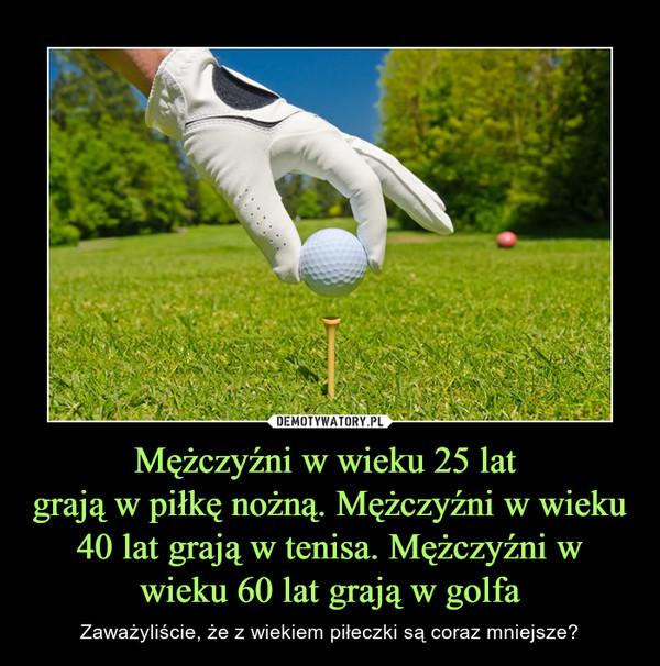 Mężczyźni w wieku 25 lat grają w piłkę nożną. Mężczyźni w wieku 40 lat grają w tenisa. Mężczyźni w wieku 60 lat grają w golfa – Zaważyliście, że z wiekiem piłeczki są coraz mniejsze?