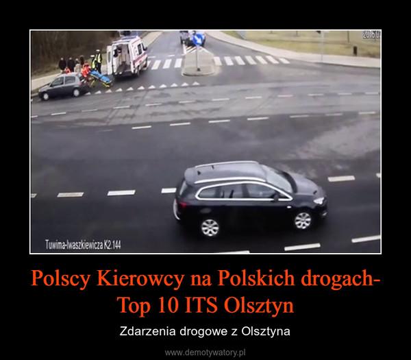 Polscy Kierowcy na Polskich drogach- Top 10 ITS Olsztyn – Zdarzenia drogowe z Olsztyna