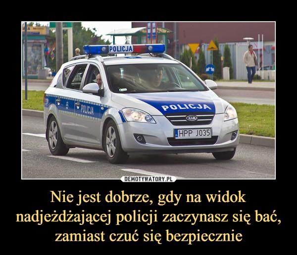 Nie jest dobrze, gdy na widok nadjeżdżającej policji zaczynasz się bać, zamiast czuć się bezpiecznie –