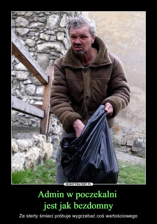 Admin w poczekalni jest jak bezdomny – Ze sterty śmieci próbuje wygrzebać coś wartościowego