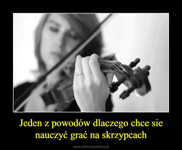 Jeden z powodów dlaczego chce sie nauczyć grać na skrzypcach –