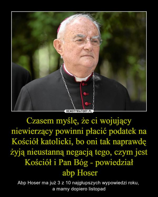 Czasem myślę, że ci wojujący niewierzący powinni płacić podatek na Kościół katolicki, bo oni tak naprawdę żyją nieustanną negacją tego, czym jest Kościół i Pan Bóg - powiedział abp Hoser – Abp Hoser ma już 3 z 10 najgłupszych wypowiedzi roku, a mamy dopiero listopad