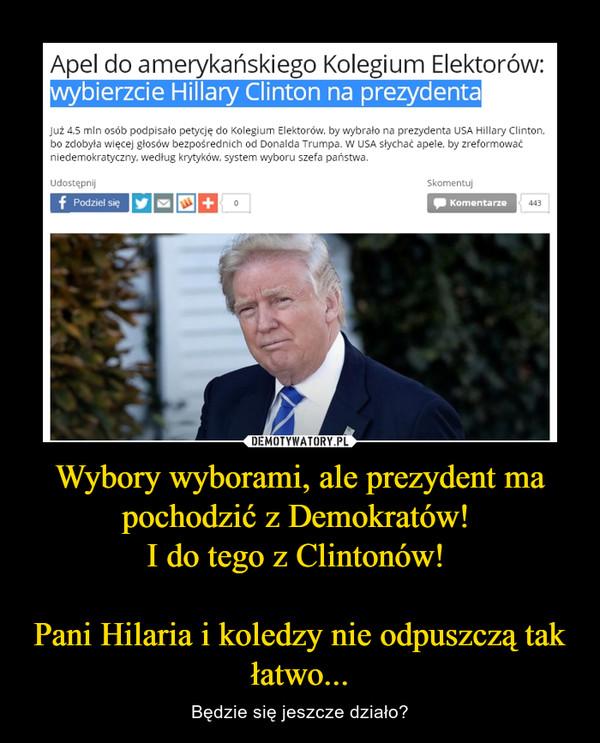 Wybory wyborami, ale prezydent ma pochodzić z Demokratów! I do tego z Clintonów! Pani Hilaria i koledzy nie odpuszczą tak łatwo... – Będzie się jeszcze działo?
