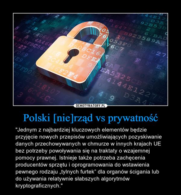 """Polski [nie]rząd vs prywatność – """"Jednym z najbardziej kluczowych elementów będzie przyjęcie nowych przepisów umożliwiających pozyskiwanie danych przechowywanych w chmurze w innych krajach UE bez potrzeby powoływania się na traktaty o wzajemnej pomocy prawnej. Istnieje także potrzeba zachęcenia producentów sprzętu i oprogramowania do wstawienia pewnego rodzaju """"tylnych furtek"""" dla organów ścigania lub do używania relatywnie słabszych algorytmów kryptograficznych."""""""