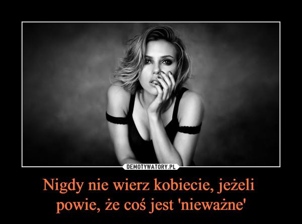 Nigdy nie wierz kobiecie, jeżeli powie, że coś jest 'nieważne' –