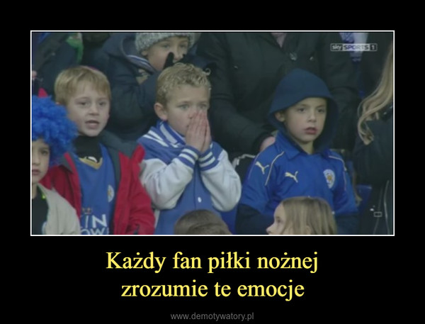 Każdy fan piłki nożnejzrozumie te emocje –