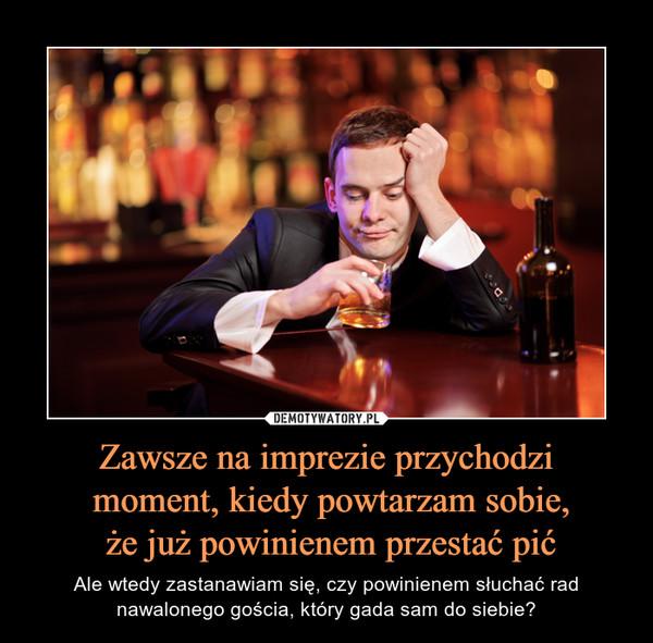 Zawsze na imprezie przychodzi moment, kiedy powtarzam sobie, że już powinienem przestać pić – Ale wtedy zastanawiam się, czy powinienem słuchać radnawalonego gościa, który gada sam do siebie?