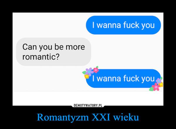 Romantyzm XXI wieku –  I wanna fuck youCan you be moreromantic?