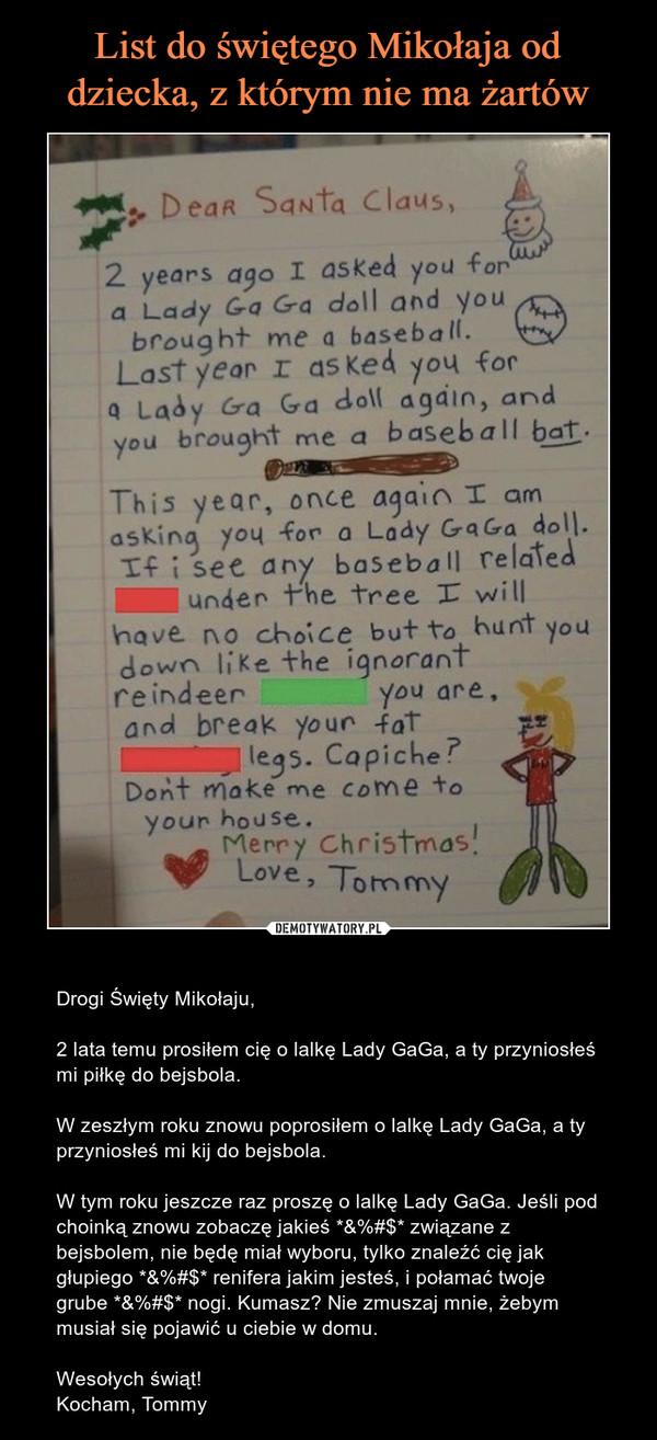 – Drogi Święty Mikołaju,2 lata temu prosiłem cię o lalkę Lady GaGa, a ty przyniosłeś mi piłkę do bejsbola.W zeszłym roku znowu poprosiłem o lalkę Lady GaGa, a ty przyniosłeś mi kij do bejsbola.W tym roku jeszcze raz proszę o lalkę Lady GaGa. Jeśli pod choinką znowu zobaczę jakieś *&%#$* związane z bejsbolem, nie będę miał wyboru, tylko znaleźć cię jak głupiego *&%#$* renifera jakim jesteś, i połamać twoje grube *&%#$* nogi. Kumasz? Nie zmuszaj mnie, żebym musiał się pojawić u ciebie w domu.Wesołych świąt!Kocham, Tommy