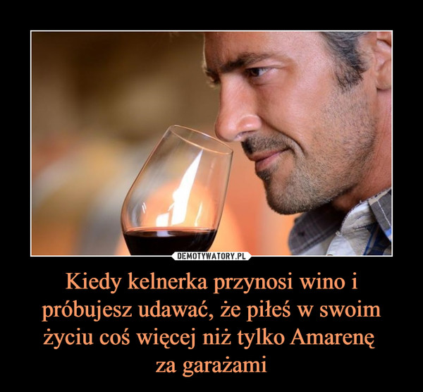 Kiedy kelnerka przynosi wino i próbujesz udawać, że piłeś w swoim życiu coś więcej niż tylko Amarenę za garażami –