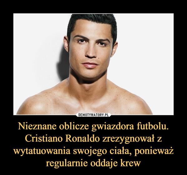 Nieznane oblicze gwiazdora futbolu. Cristiano Ronaldo zrezygnował z wytatuowania swojego ciała, ponieważ regularnie oddaje krew –