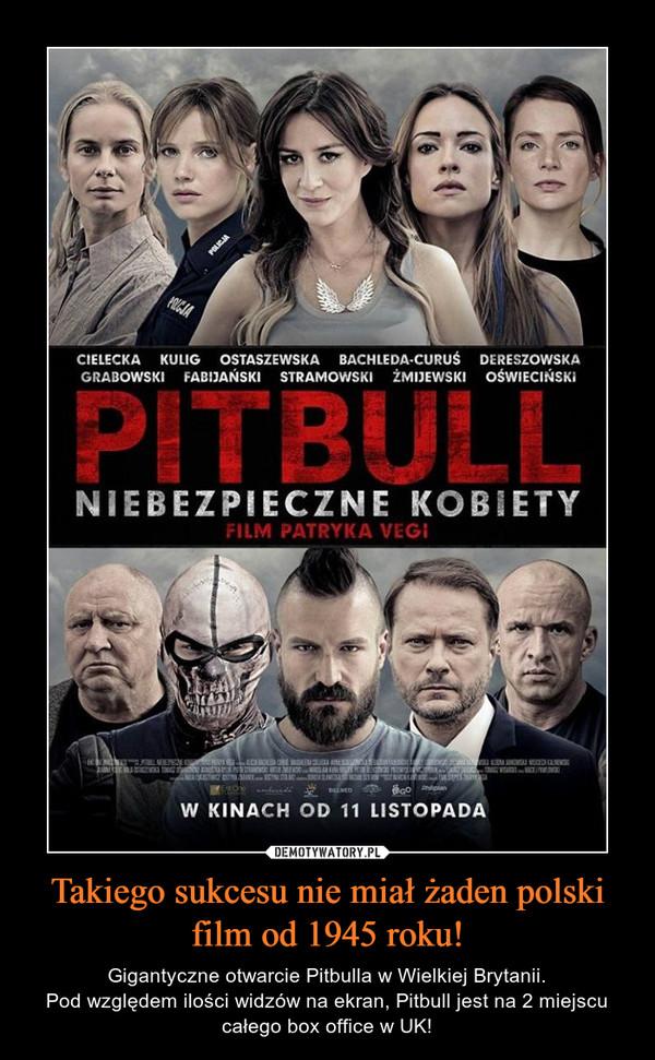 Takiego sukcesu nie miał żaden polski film od 1945 roku! – Gigantyczne otwarcie Pitbulla w Wielkiej Brytanii.Pod względem ilości widzów na ekran, Pitbull jest na 2 miejscu całego box office w UK!
