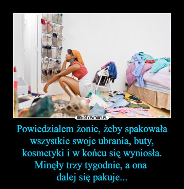 Powiedziałem żonie, żeby spakowała wszystkie swoje ubrania, buty, kosmetyki i w końcu się wyniosła. Minęły trzy tygodnie, a ona dalej się pakuje... –
