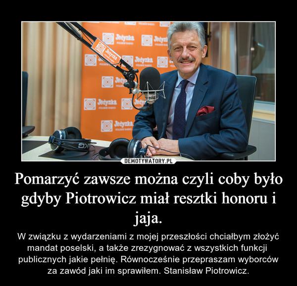 Pomarzyć zawsze można czyli coby było gdyby Piotrowicz miał resztki honoru i jaja. – W związku z wydarzeniami z mojej przeszłości chciałbym złożyć mandat poselski, a także zrezygnować z wszystkich funkcji  publicznych jakie pełnię. Równocześnie przepraszam wyborców za zawód jaki im sprawiłem. Stanisław Piotrowicz.