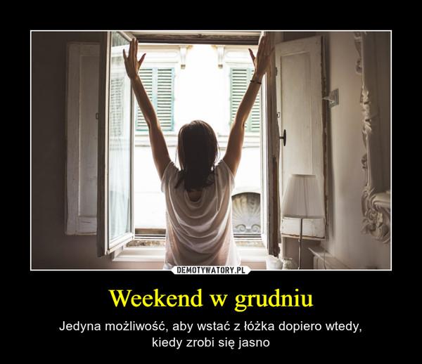 Weekend w grudniu – Jedyna możliwość, aby wstać z łóżka dopiero wtedy,kiedy zrobi się jasno
