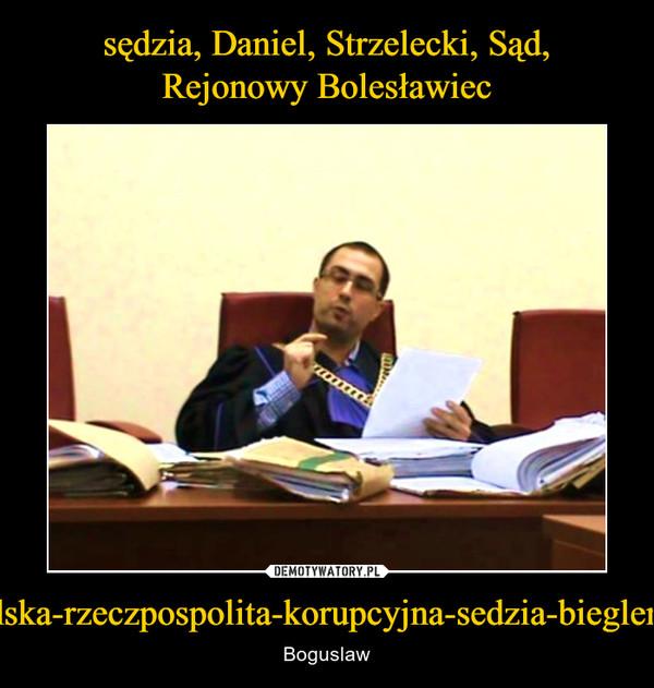 http://3obieg.pl/polska-rzeczpospolita-korupcyjna-sedzia-bieglemu-oka-nie-wykole – Boguslaw