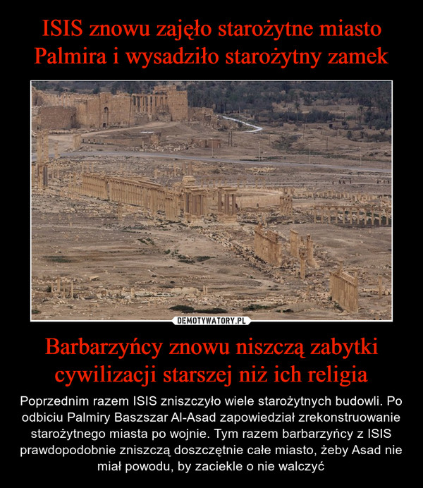 Barbarzyńcy znowu niszczą zabytki cywilizacji starszej niż ich religia – Poprzednim razem ISIS zniszczyło wiele starożytnych budowli. Po odbiciu Palmiry Baszszar Al-Asad zapowiedział zrekonstruowanie starożytnego miasta po wojnie. Tym razem barbarzyńcy z ISIS prawdopodobnie zniszczą doszczętnie całe miasto, żeby Asad nie miał powodu, by zaciekle o nie walczyć