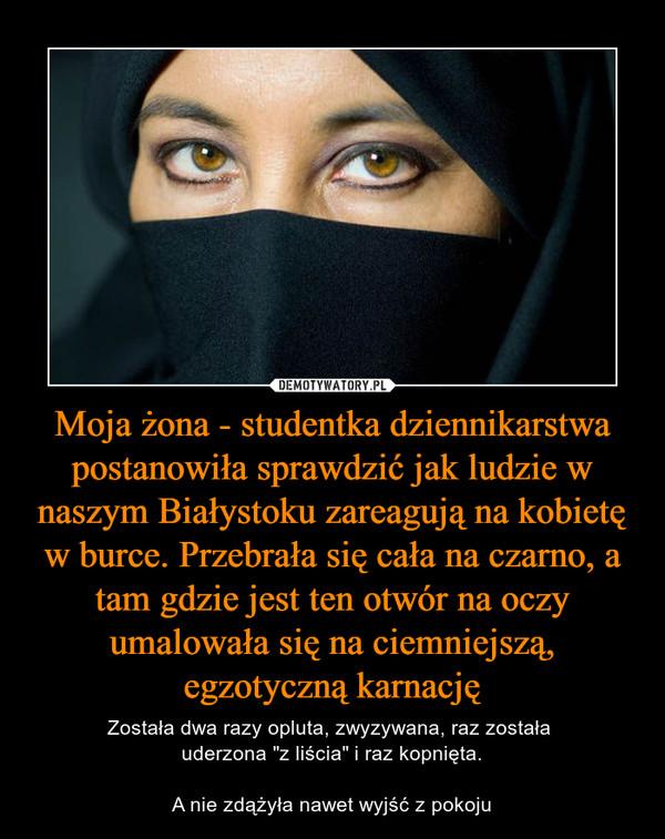 """Moja żona - studentka dziennikarstwa postanowiła sprawdzić jak ludzie w naszym Białystoku zareagują na kobietę w burce. Przebrała się cała na czarno, a tam gdzie jest ten otwór na oczy umalowała się na ciemniejszą, egzotyczną karnację – Została dwa razy opluta, zwyzywana, raz została uderzona """"z liścia"""" i raz kopnięta.A nie zdążyła nawet wyjść z pokoju"""