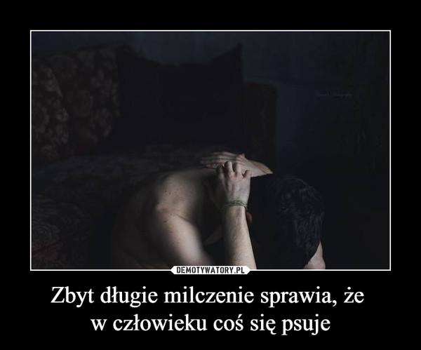 Zbyt długie milczenie sprawia, że w człowieku coś się psuje –