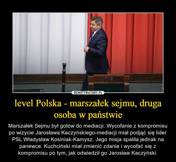 level Polska - marszałek sejmu, druga osoba w państwie – Marszałek Sejmu był gotów do mediacji. Wycofanie z kompromisu po wizycie Jarosława Kaczyńskiego-mediacji miał podjąć się lider PSL Władysław Kosiniak-Kamysz. Jego misja spaliła jednak na panewce. Kuchciński miał zmienić zdanie i wycofać się z kompromisu po tym, jak odwiedził go Jarosław Kaczyński.