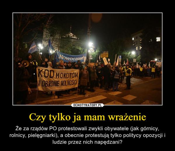 Czy tylko ja mam wrażenie – Że za rządów PO protestowali zwykli obywatele (jak górnicy, rolnicy, pielęgniarki), a obecnie protestują tylko politycy opozycji i ludzie przez nich napędzani?