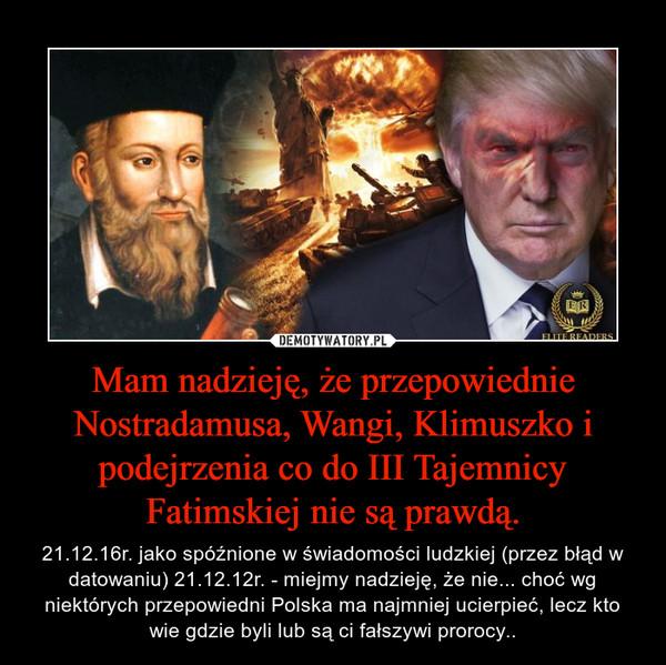 Mam nadzieję, że przepowiednie Nostradamusa, Wangi, Klimuszko i podejrzenia co do III Tajemnicy Fatimskiej nie są prawdą. – 21.12.16r. jako spóźnione w świadomości ludzkiej (przez błąd w datowaniu) 21.12.12r. - miejmy nadzieję, że nie... choć wg niektórych przepowiedni Polska ma najmniej ucierpieć, lecz kto wie gdzie byli lub są ci fałszywi prorocy..