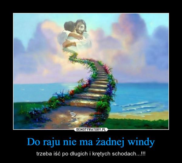 Do raju nie ma żadnej windy – trzeba iść po długich i krętych schodach...!!!