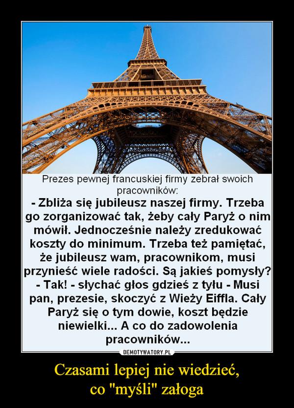 Czasami lepiej nie wiedzieć,co ''myśli'' załoga –  Prezes pewnej francuskiej firmy zebrał swoichpracowników:- Zbliża się jubileusz naszej firmy. Trzebago zorganizować tak, żeby cały Paryż o nimmówił. Jednocześnie należy zredukowaćkoszty do minimum. Trzeba też pamiętać,że jubileusz wam, pracownikom, musiprzynieść wiele radości. Są jakieś pomysły?- Tak! - słychać głos gdzieś z tyłu - Musipan, prezesie, skoczyć z Wieży Eiffla. CałyParyż się o tym dowie, koszt będzieniewielki... A co do zadowoleniapracowników...