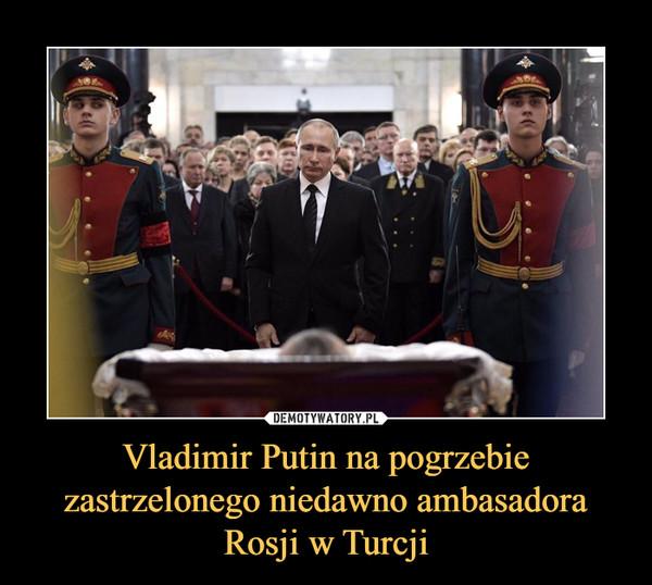 Vladimir Putin na pogrzebie zastrzelonego niedawno ambasadora Rosji w Turcji –