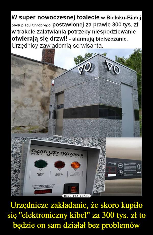 """Urzędnicze zakładanie, że skoro kupiło się ''elektroniczny kibel"""" za 300 tys. zł to będzie on sam działał bez problemów –"""