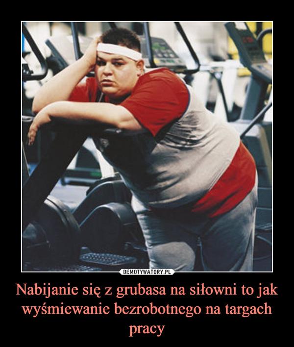 Nabijanie się z grubasa na siłowni to jak wyśmiewanie bezrobotnego na targach pracy –