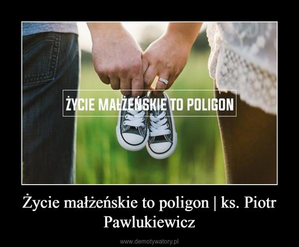 Życie małżeńskie to poligon | ks. Piotr Pawlukiewicz –