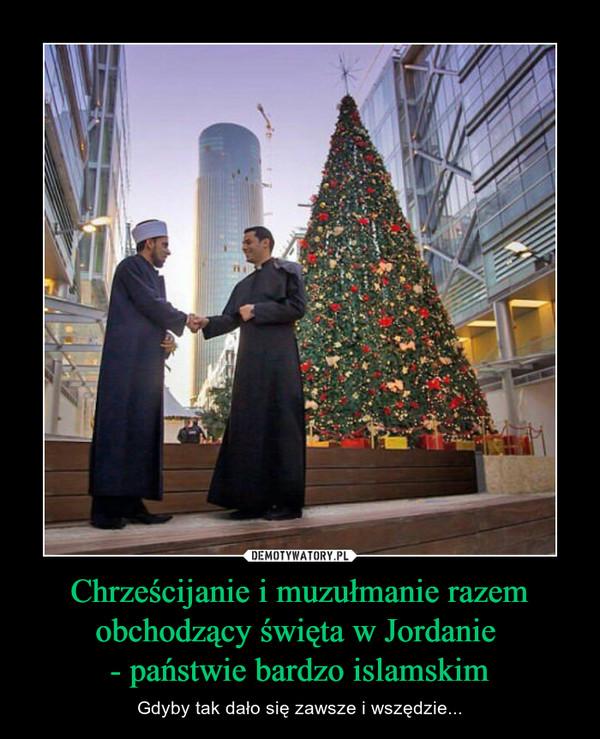 Chrześcijanie i muzułmanie razem obchodzący święta w Jordanie - państwie bardzo islamskim – Gdyby tak dało się zawsze i wszędzie...