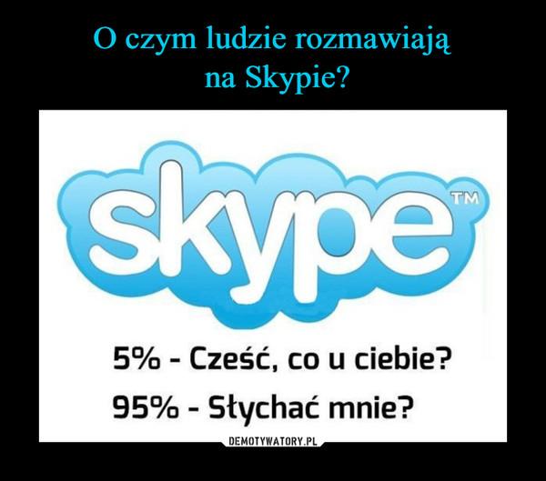 –  5% - Cześć, co u ciebie?95% - Słychać mnie?