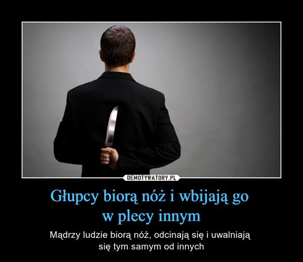Głupcy biorą nóż i wbijają go w plecy innym – Mądrzy ludzie biorą nóż, odcinają się i uwalniają się tym samym od innych