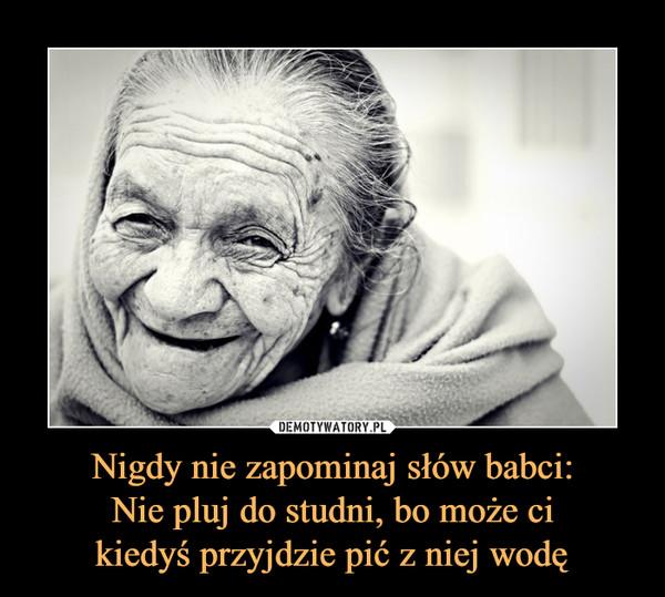 Nigdy nie zapominaj słów babci:Nie pluj do studni, bo może cikiedyś przyjdzie pić z niej wodę –