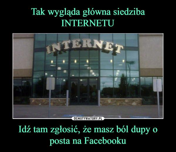 Idź tam zgłosić, że masz ból dupy o posta na Facebooku –
