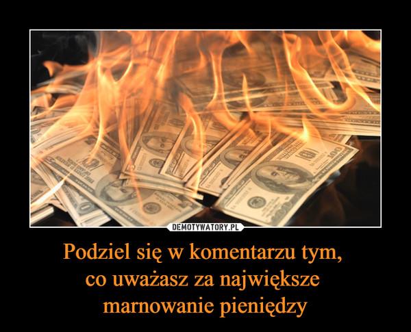 Podziel się w komentarzu tym, co uważasz za największe marnowanie pieniędzy –