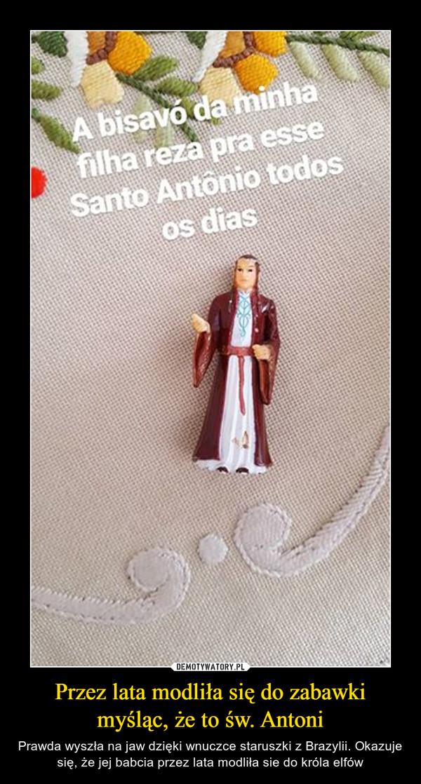Przez lata modliła się do zabawki myśląc, że to św. Antoni – Prawda wyszła na jaw dzięki wnuczce staruszki z Brazylii. Okazuje się, że jej babcia przez lata modliła sie do króla elfów