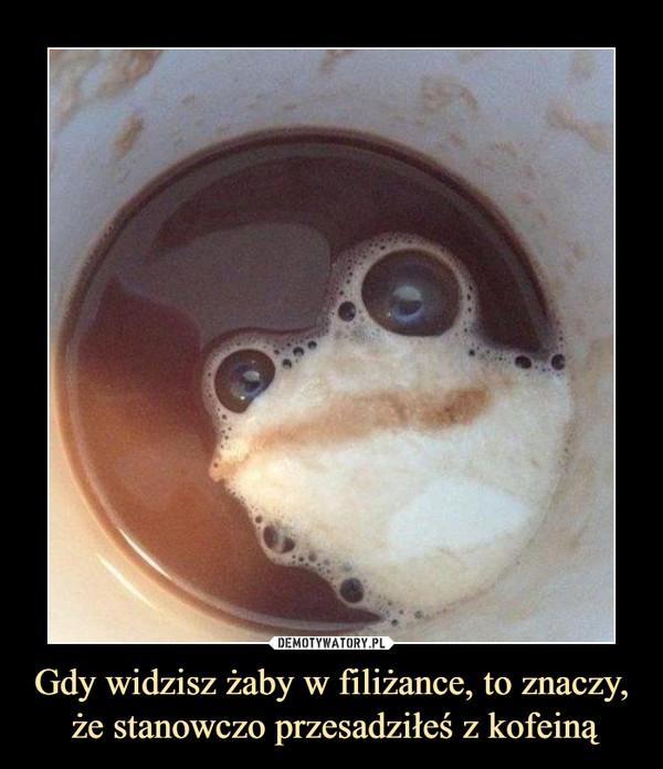 Gdy widzisz żaby w filiżance, to znaczy, że stanowczo przesadziłeś z kofeiną –