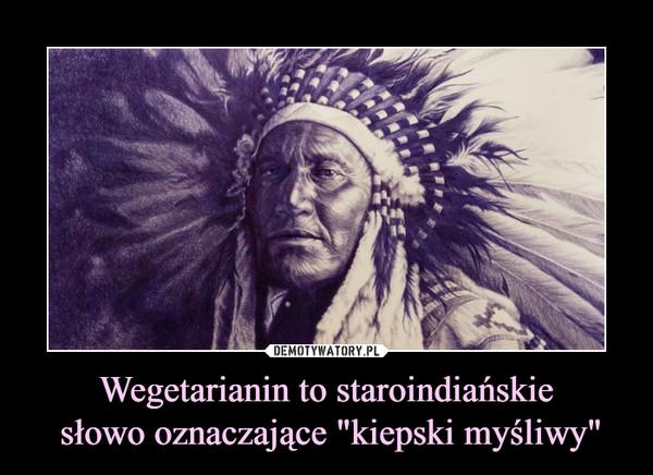 """Wegetarianin to staroindiańskie słowo oznaczające """"kiepski myśliwy"""" –"""