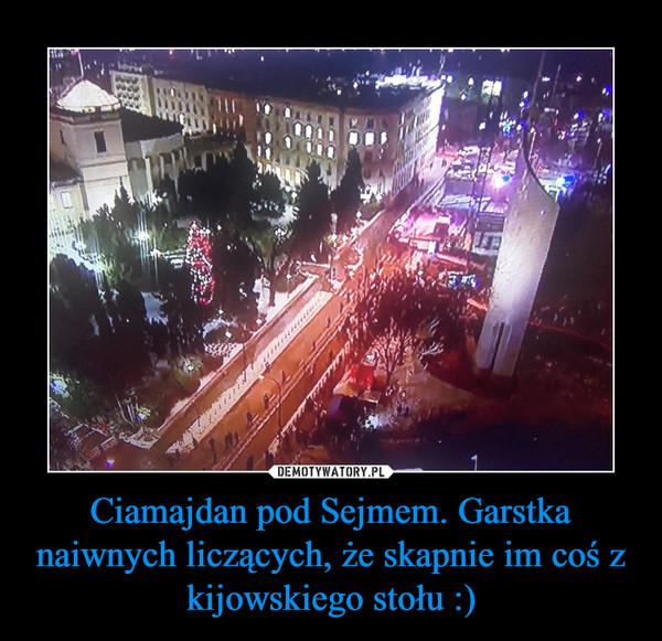 Ciamajdan pod Sejmem. Garstka naiwnych liczących, że skapnie im coś z kijowskiego stołu :) –