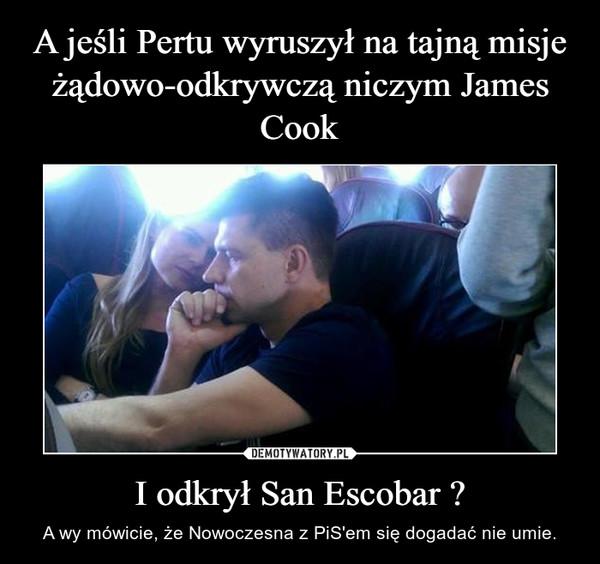 I odkrył San Escobar ? – A wy mówicie, że Nowoczesna z PiS'em się dogadać nie umie.