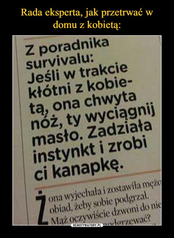 –  Z poradnika survivalu:Jeśli w trakcie kłótni z kobietą, ona chwyta nóż, ty wyciągnij masło. Zadziała instynkt i zrobi ci kanapkę
